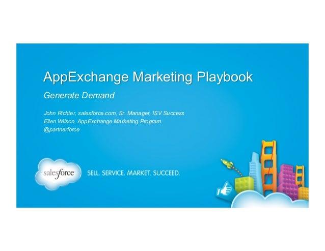 AppExchange Marketing Playbook Generate Demand John Richter, salesforce.com, Sr. Manager, ISV Success Ellen Wilson, AppExc...