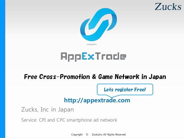 Copyright © Zucks,Inc All Rights Reserved. Zucks, Inc in Japan Service: CPI and CPC smartphone ad network Free Cross-Promo...