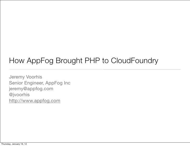 How AppFog Brought PHP to CloudFoundry       Jeremy Voorhis       Senior Engineer, AppFog Inc       jeremy@appfog.com     ...