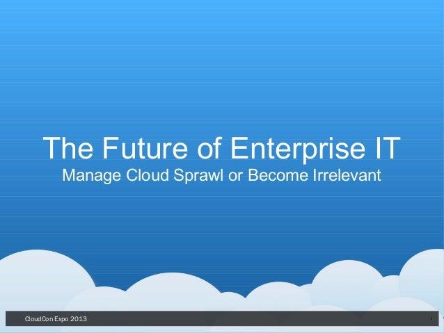 CloudCon Expo 2013 1The Future of Enterprise ITManage Cloud Sprawl or Become Irrelevant