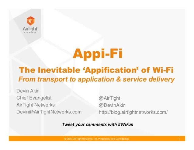 © 2013 AirTight Networks, Inc. Proprietary and Confidential. 1 The Inevitable 'Appification' of Wi-Fi From transport to ap...