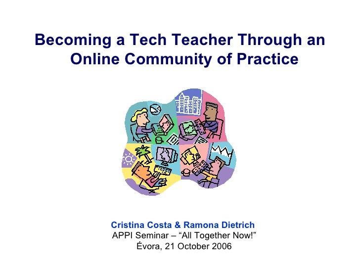 <ul><li>Becoming a Tech Teacher Through an Online Community of Practice   </li></ul>Cristina Costa & Ramona Dietrich  APPI...