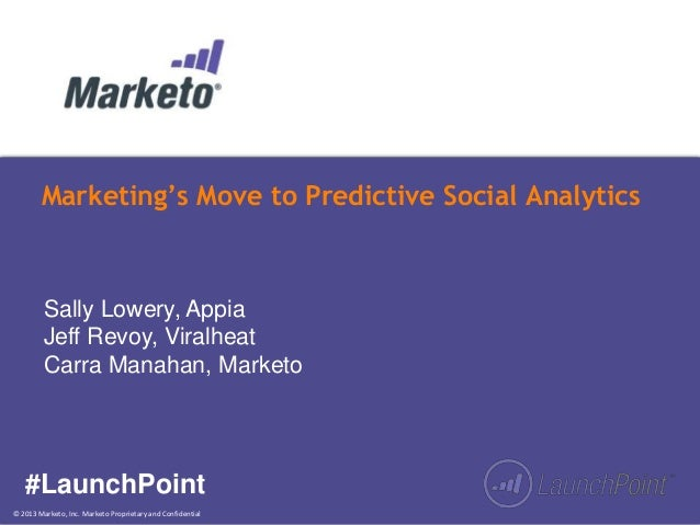 © 2013 Marketo, Inc. Marketo Proprietary and Confidential Marketing's Move to Predictive Social Analytics #LaunchPoint Sal...