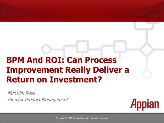 Copyright © 2010 Appian Corporation. All rights reserved. BPM And ROI: Can Process Improvement Really Deliver a Return on ...