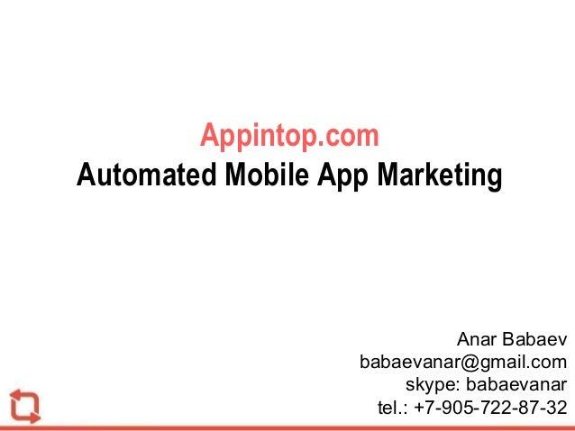 Appintop.com Automated Mobile App Marketing Anar Babaev babaevanar@gmail.com skype: babaevanar tel.: +7-905-722-87-32