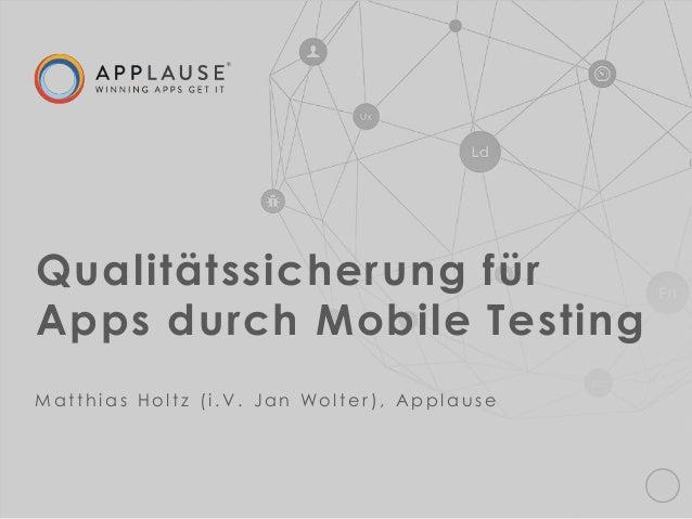 | Qualitätssicherung für Apps durch Mobile Testing M a t t h i a s H o l t z ( i . V . J a n Wo l t e r ) , A p p l a u s e