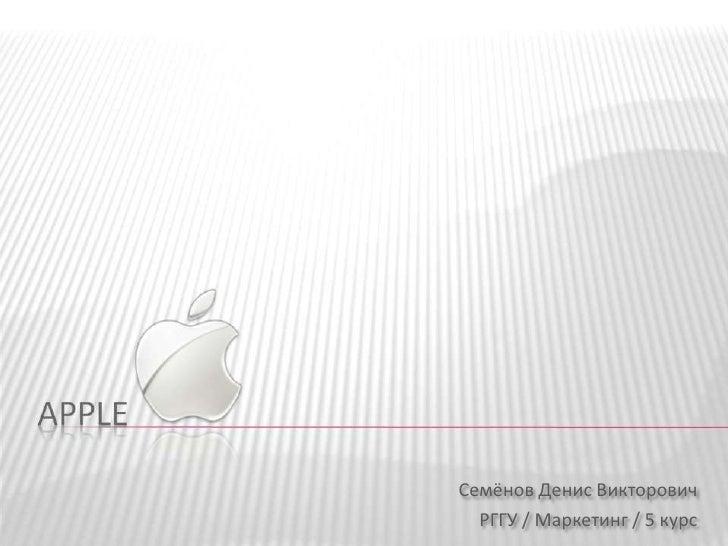 Apple<br />Семёнов Денис Викторович<br />РГГУ / Маркетинг / 5 курс<br />