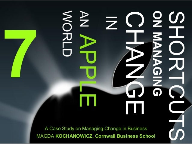 7 SHORTCUTS ONMANAGING CHANGE IN ANAPPLE WORLD A Case Study on Managing Change in Business MAGDA KOCHANOWICZ, Cornwall Bus...