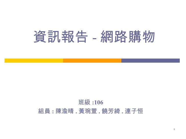 資訊報告 - 網路購物 班級 :106 組員 : 陳渝晴 . 黃琬萱 . 饒芳綺 . 連子恒