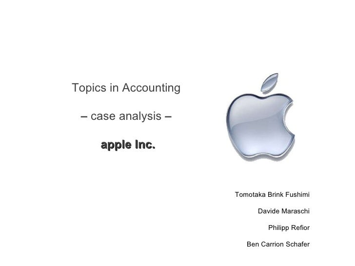 Topics in Accounting  –  case analysis  –  apple Inc. Tomotaka Brink Fushimi Davide Maraschi Philipp Refior Ben Carrion Sc...