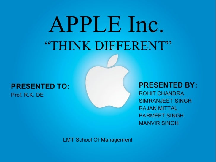 "APPLE Inc.   ""THINK DIFFERENT"" PRESENTED BY: ROHIT CHANDRA SIMRANJEET SINGH  RAJAN MITTAL  PARMEET SINGH MANVIR SINGH LMT ..."