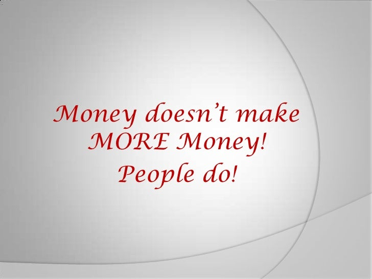 Money doesn't make MORE Money!<br />People do!<br />
