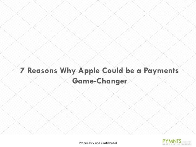 Proprietary and Confidential 7 Reasons Why Apple Could be a Payments Game-Changer