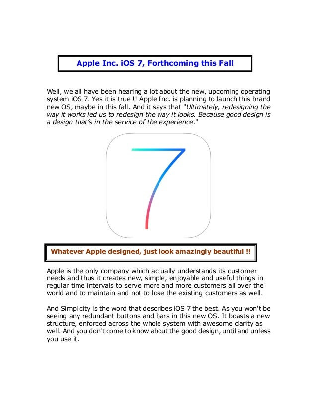 Well, we all have been hearing a lot about the new, upcoming operating system iOS 7. Yes it is true !! Apple Inc. is plann...