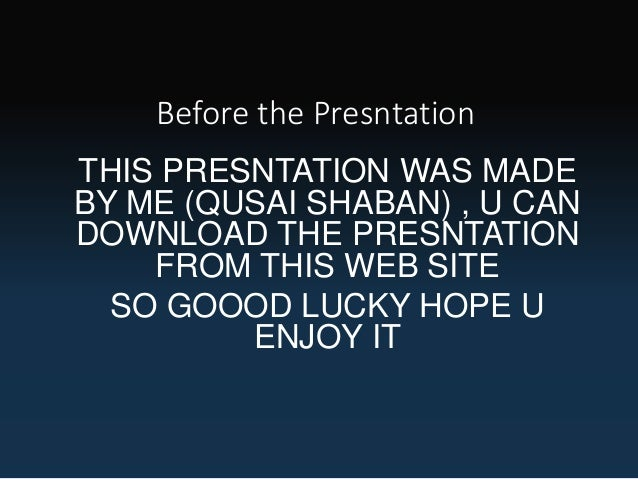 Before the Presntation THIS PRESNTATION WAS MADE BY ME (QUSAI SHABAN) , U CAN DOWNLOAD THE PRESNTATION FROM THIS WEB SITE ...