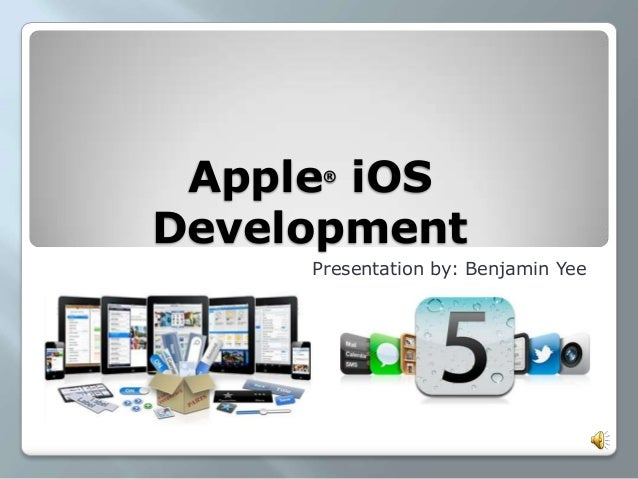 Apple®iOSDevelopmentPresentation by: Benjamin Yee