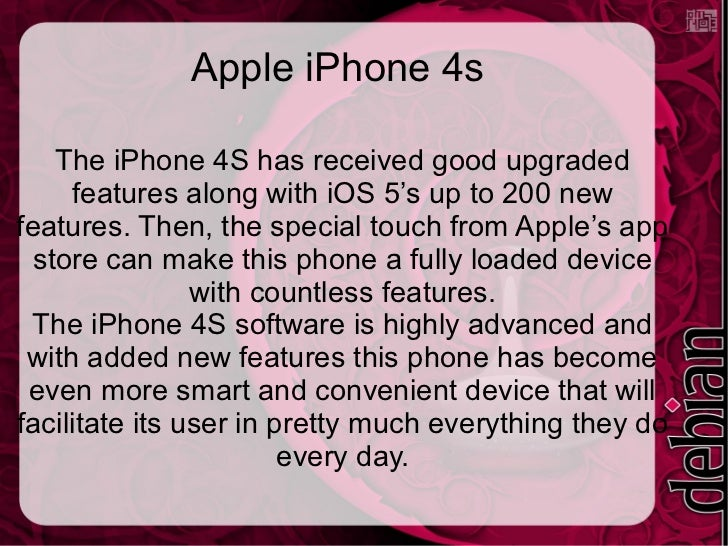 Apple iPhone 4s    The iPhone 4S has received good upgraded     features along with iOS 5's up to 200 newfeatures. Then, t...