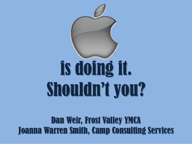 Apple is doing it. Shouldn't you? Dan Weir, Frost Valley YMCA Joanna Warren Smith, Camp Consulting Services