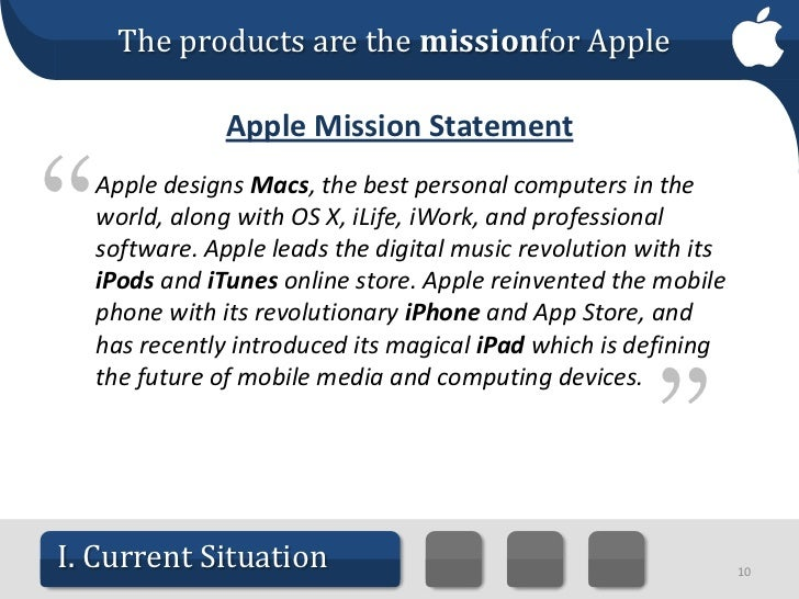 apple mission and goals Apple's inc (aapl) current mission statement (as relayed in its 2017 annual report): apple designs macs, the best personal computers in the world, along with os x, ilife, iwork and professional software apple leads the digital music revolution with its ipods and itunes online store apple has.