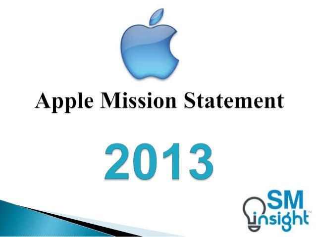"""apple company mission statement Apple mission statement: to the best of my knowledge apple has never published a """"mission statement,"""" but i enjoyed this quote from tim cook of apple regarding apple's business philosophy, which is essentially their mission statement: there is an extraordinary breadth and depth and tenure among."""