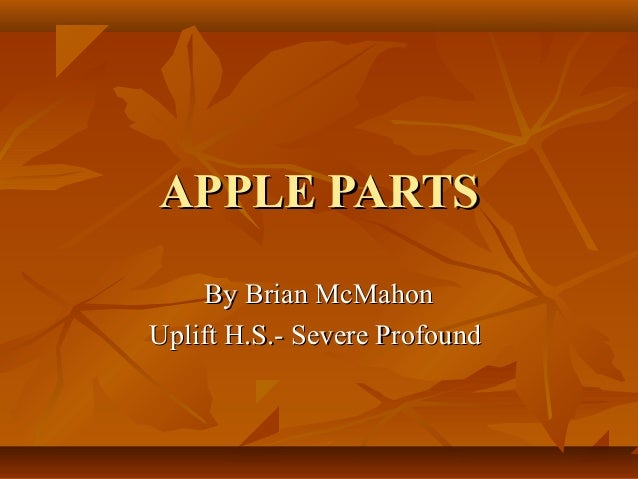APPLE PARTS By Brian McMahon Uplift H.S.- Severe Profound