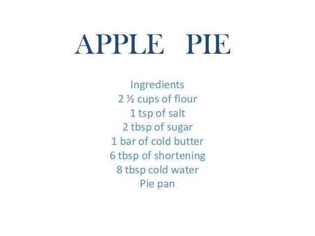 APPLE PIE       Ingredients    2 ½ cups of flour       1 tsp of salt     2 tbsp of sugar  1 bar of cold butter  6 tbsp of ...