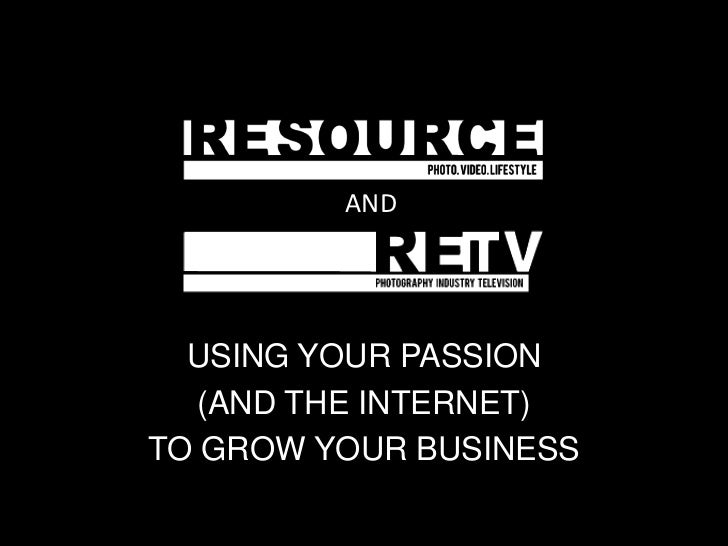 AND  USING YOUR PASSION   (AND THE INTERNET)TO GROW YOUR BUSINESS