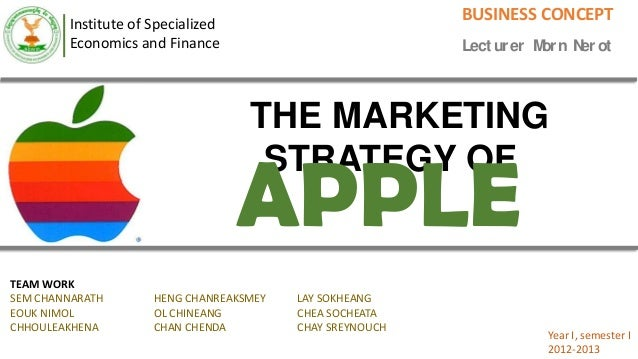 Institute of Specialized Economics and Finance BUSINESS CONCEPT Lect urer Morn Nerot THE MARKETING STRATEGY OF APPLE TEAM ...