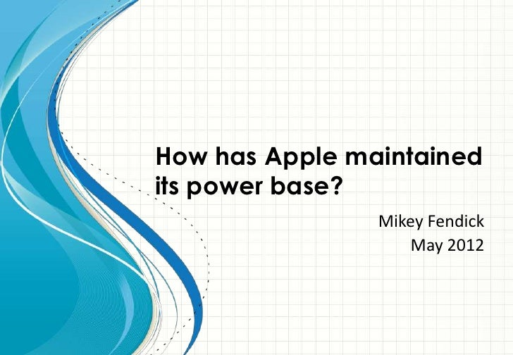 How has Apple maintainedits power base?                Mikey Fendick                    May 2012