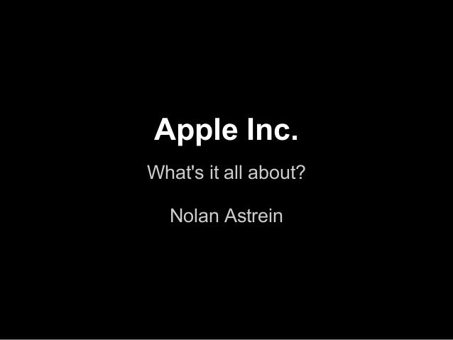 Apple Inc.Whats it all about?  Nolan Astrein