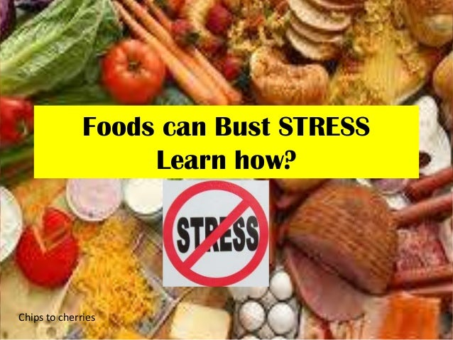 Foods can Bust STRESS Learn how? Chips to cherries