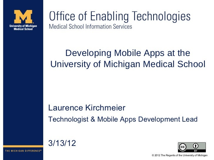 Developing Mobile Apps at theUniversity of Michigan Medical SchoolLaurence KirchmeierTechnologist & Mobile Apps Developmen...