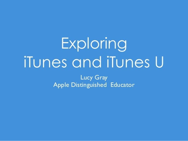 Exploring iTunes and iTunes U Lucy Gray Apple Distinguished Educator