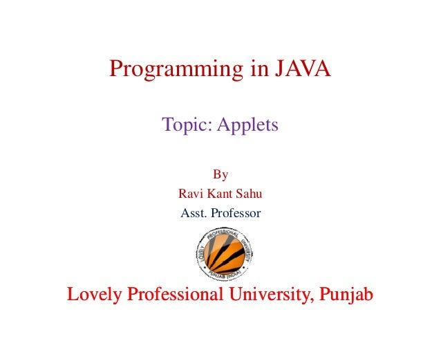 Programming in JAVA Topic: Applets By Ravi Kant Sahu Asst. Professor  Lovely Professional University, Punjab