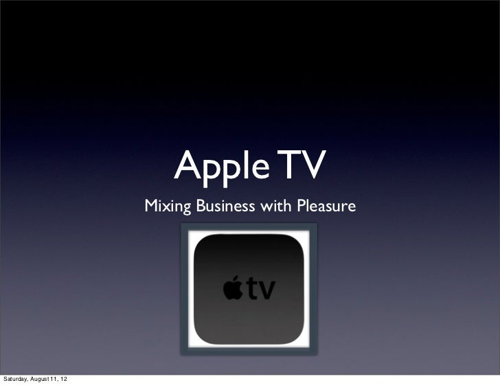 Apple TV                          Mixing Business with PleasureSaturday, August 11, 12