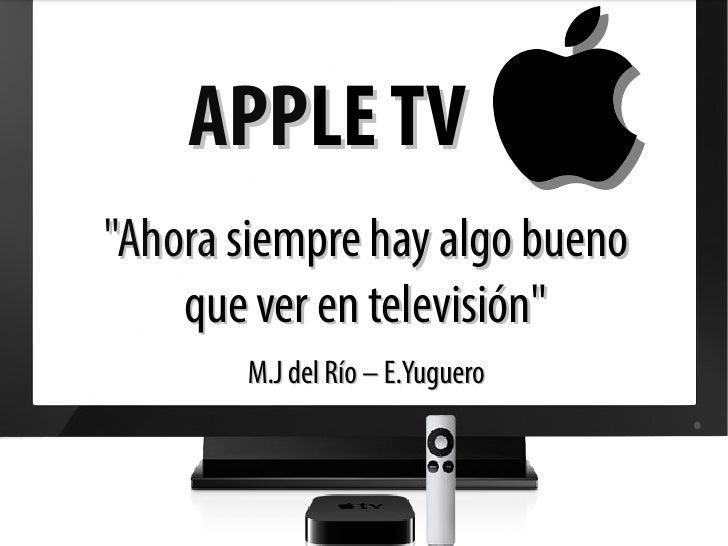 """APPLE TV""""Ahora siempre hay algo bueno    que ver en televisión""""       M.J del Río – E.Yuguero"""