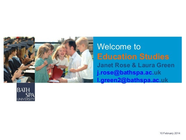Welcome to Education Studies Janet Rose & Laura Green j.rose@bathspa.ac.uk l.green2@bathspa.ac.uk  10 February 2014