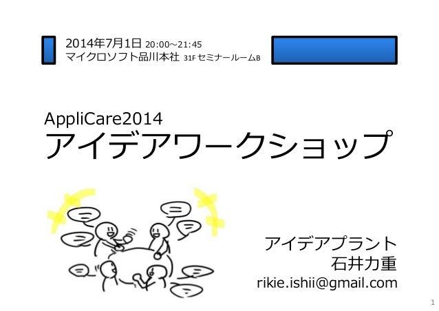 AppliCare2014 アイデアワークショップ 1 アイデアプラント ⽯井⼒重 rikie.ishii@gmail.com 2014年7⽉1⽇ 20:00〜21:45 マイクロソフト品川本社 31FセミナールームB