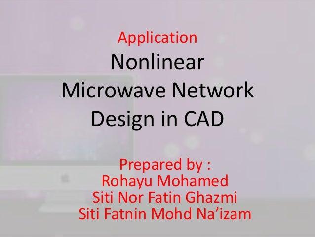 Application Nonlinear Microwave Network Design in CAD Prepared by : Rohayu Mohamed Siti Nor Fatin Ghazmi Siti Fatnin Mohd ...