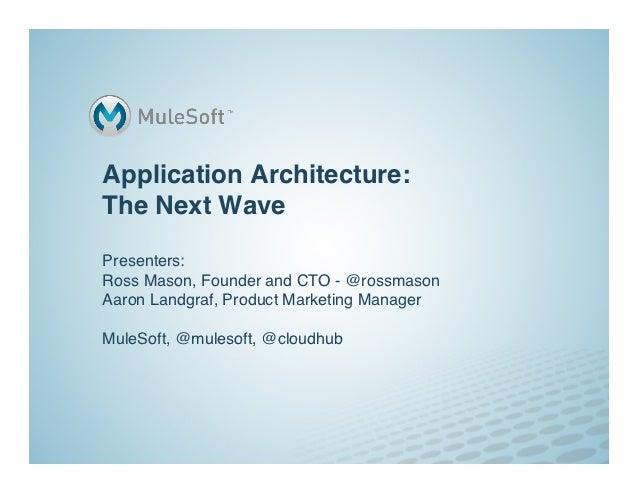 Application Architecture:The Next WavePresenters: Ross Mason, Founder and CTO - @rossmasonAaron Landgraf, Product Mar...