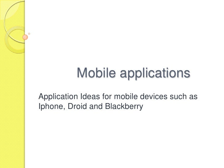 Mobile applications<br />Application Ideas for mobile devices such as Iphone, Droid and Blackberry<br />
