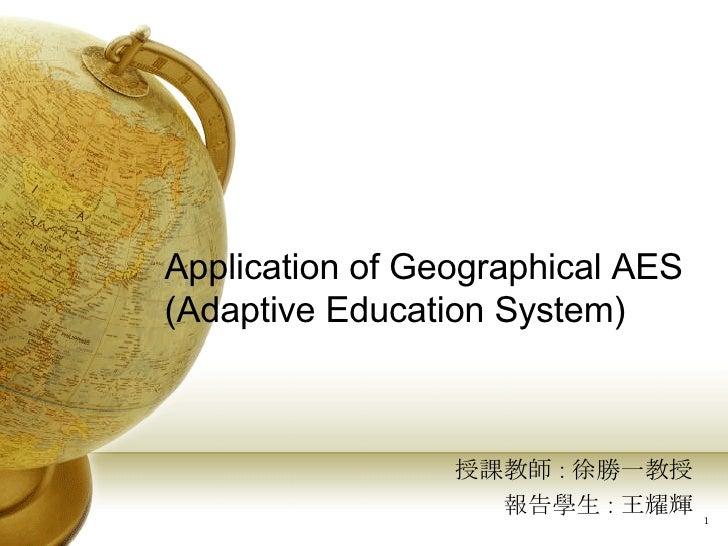 Application of Geographical AES (Adaptive Education System) 授課教師 : 徐勝一教授 報告學生 : 王耀輝
