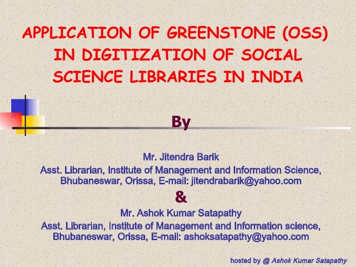 APPLICATION OF GREENSTONE (OSS)  IN DIGITIZATION OF SOCIAL SCIENCE LIBRARIES IN INDIA By Mr. Jitendra Barik Asst. Libraria...