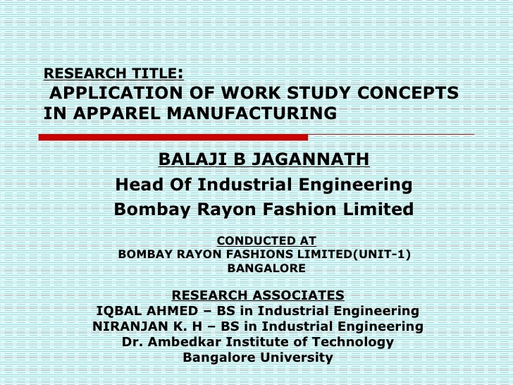 RESEARCH TITLE :  APPLICATION OF WORK STUDY CONCEPTS IN APPAREL MANUFACTURING RESEARCH ASSOCIATES IQBAL AHMED – BS in Indu...