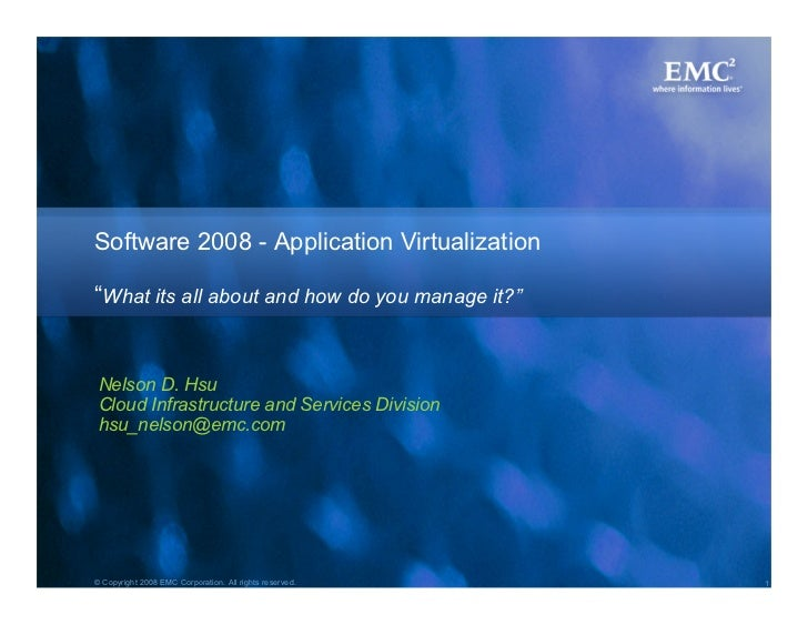 "Software 2008 - Application Virtualization  ""What its all about and how do you manage it?""    Nelson D. Hsu  Cloud Infrast..."