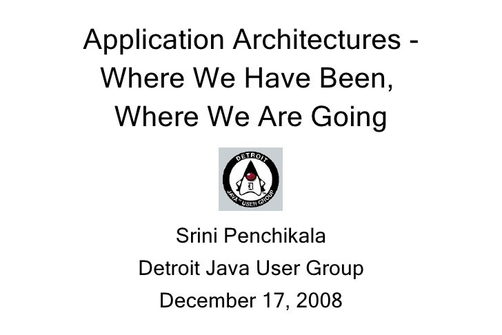 Application Architectures -  Where We Have Been,   Where We Are Going           Srini Penchikala     Detroit Java User Gro...