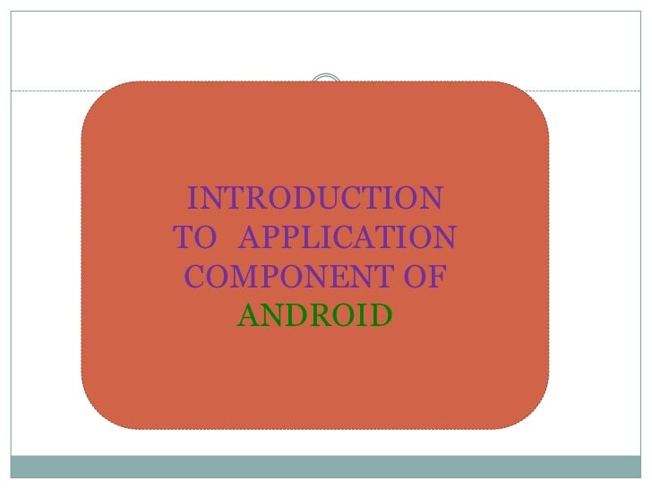 INTRODUCTION TO APPLICATION COMPONENT OF ANDROID<br />