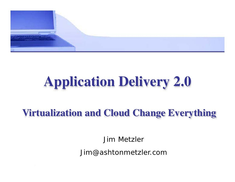 Application Delivery 2.0  Virtualization and Cloud Change Everything                   Jim Metzler             Jim@ashtonm...