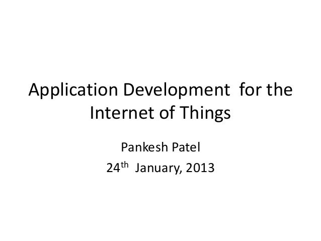 Application Development for the       Internet of Things           Pankesh Patel         24th January, 2013