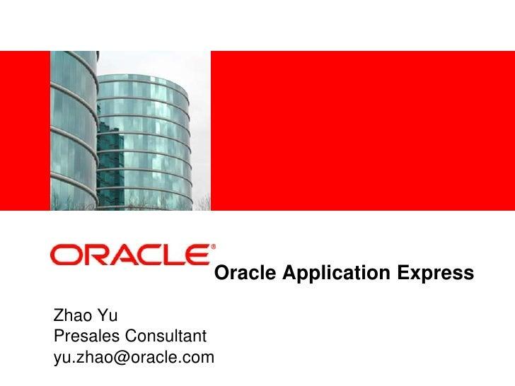 <在此处插入图片>                       Oracle Application Express  Zhao Yu Presales Consultant yu.zhao@oracle.com